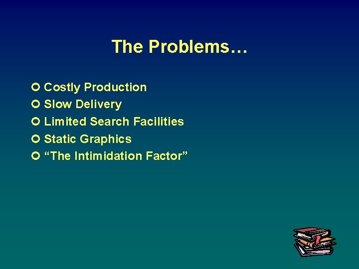 The Problems… ¢ Costly Production ¢ Slow Delivery ¢ Limited Search Facilities ¢ Static