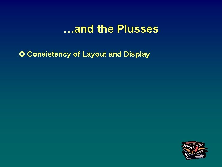 …and the Plusses ¢ Consistency of Layout and Display