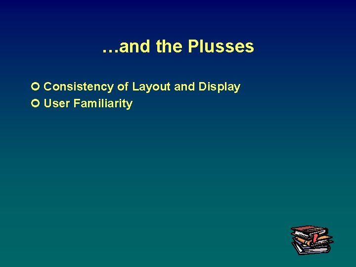 …and the Plusses ¢ Consistency of Layout and Display ¢ User Familiarity