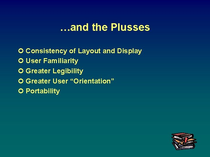 …and the Plusses ¢ Consistency of Layout and Display ¢ User Familiarity ¢ Greater