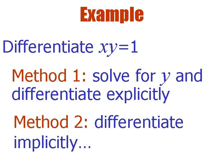 Example Differentiate xy=1 Method 1: solve for y and differentiate explicitly Method 2: differentiate