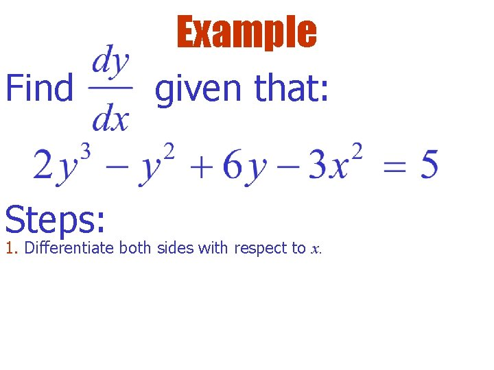 Example Find Steps: given that: 1. Differentiate both sides with respect to x.