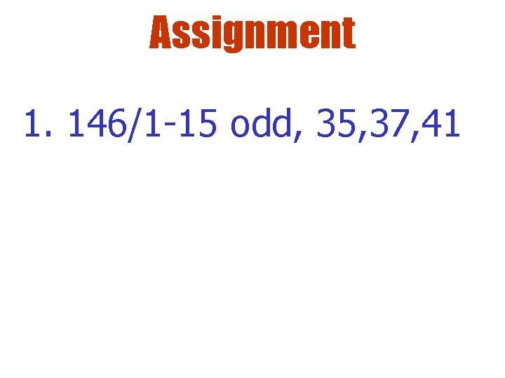Assignment 1. 146/1 -15 odd, 35, 37, 41