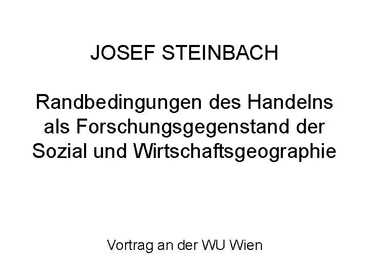 JOSEF STEINBACH Randbedingungen des Handelns als Forschungsgegenstand der Sozial und Wirtschaftsgeographie Vortrag an der