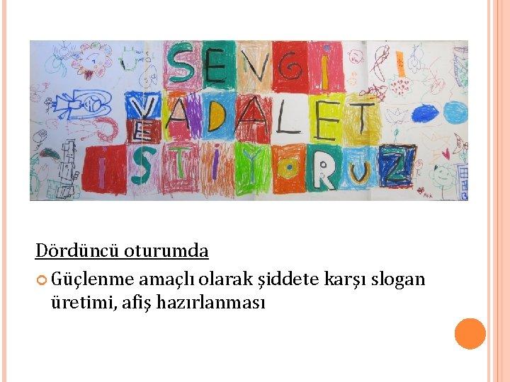 Dördüncü oturumda Güçlenme amaçlı olarak şiddete karşı slogan üretimi, afiş hazırlanması