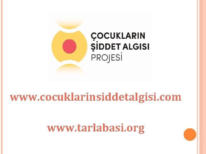 www. cocuklarinsiddetalgisi. com www. tarlabasi. org