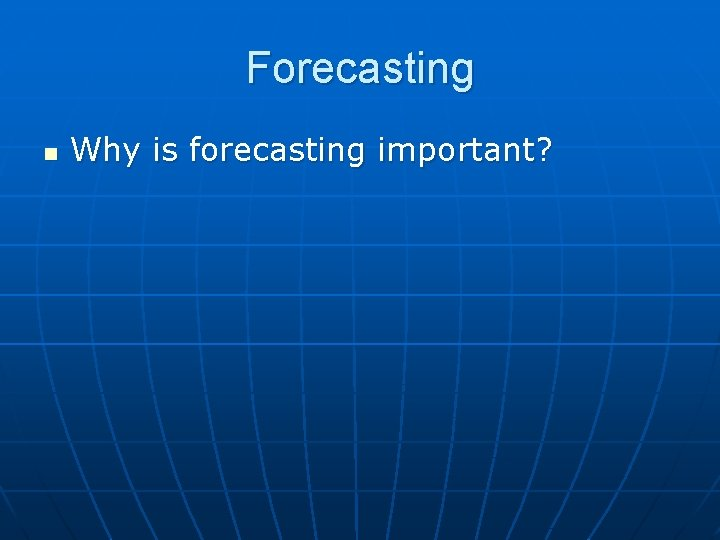 Forecasting n Why is forecasting important?