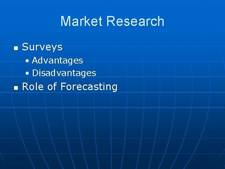 Market Research n Surveys • Advantages • Disadvantages n Role of Forecasting