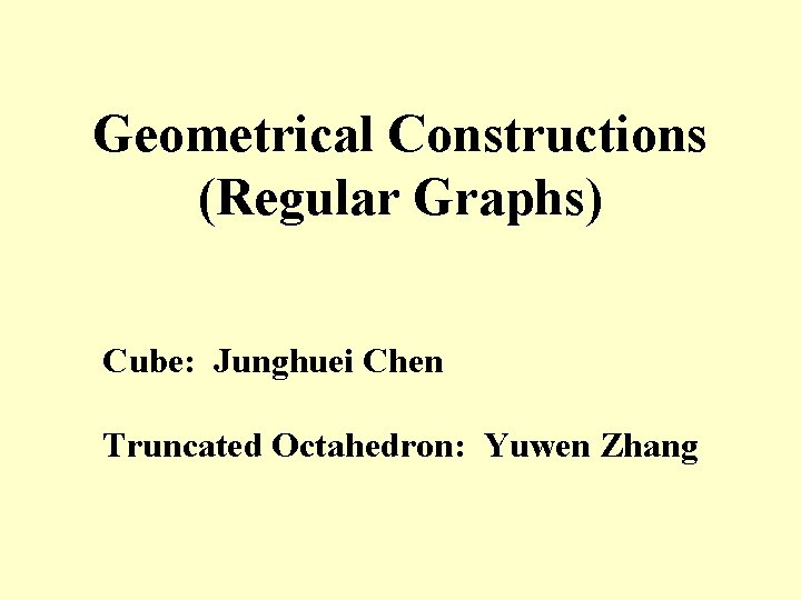 Geometrical Constructions (Regular Graphs) Cube: Junghuei Chen Truncated Octahedron: Yuwen Zhang