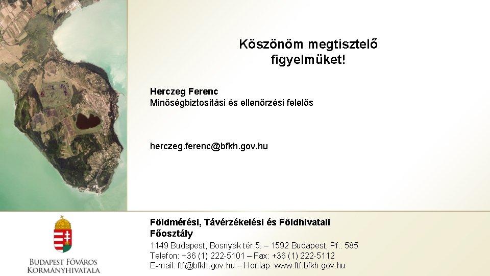 Köszönöm megtisztelő figyelmüket! Herczeg Ferenc Minőségbiztosítási és ellenőrzési felelős herczeg. ferenc@bfkh. gov. hu Földmérési,