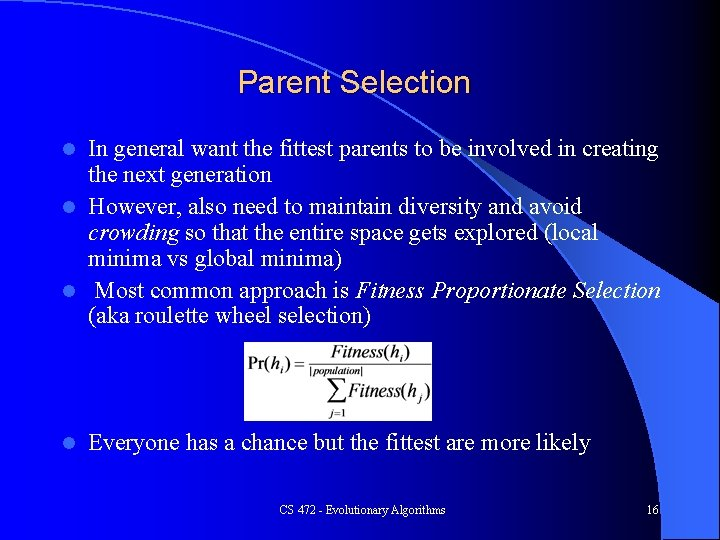 Parent Selection In general want the fittest parents to be involved in creating the