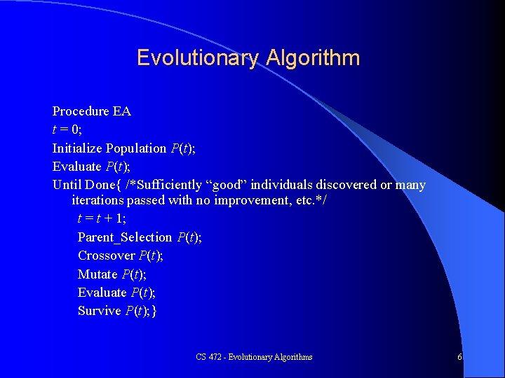 Evolutionary Algorithm Procedure EA t = 0; Initialize Population P(t); Evaluate P(t); Until Done{