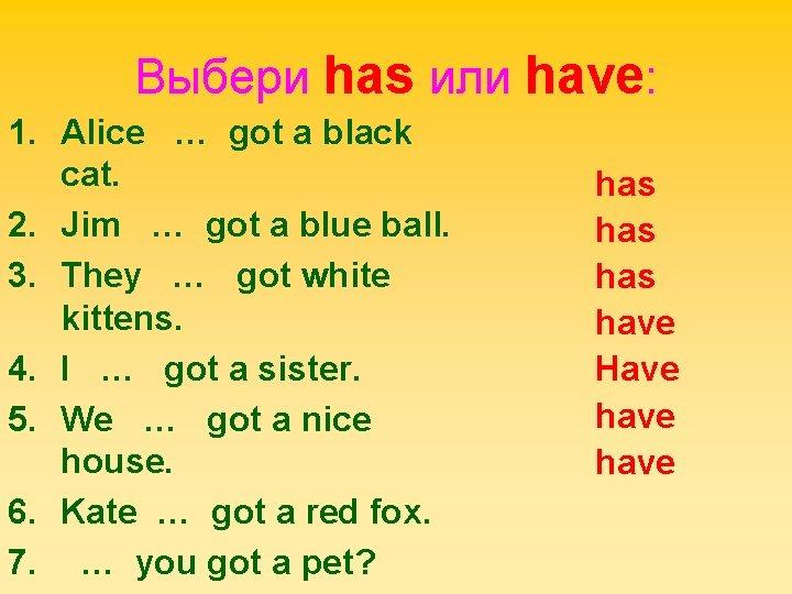 Выбери has или have: 1. Alice … got a black cat. 2. Jim …