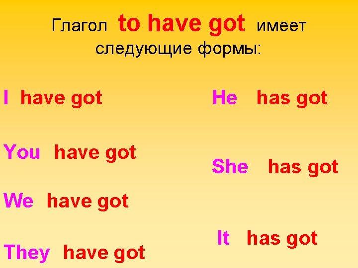 Глагол to have got имеет следующие формы: I have got You have got He
