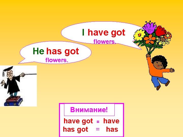 I have got flowers. He has got flowers. Внимание! have got = have has