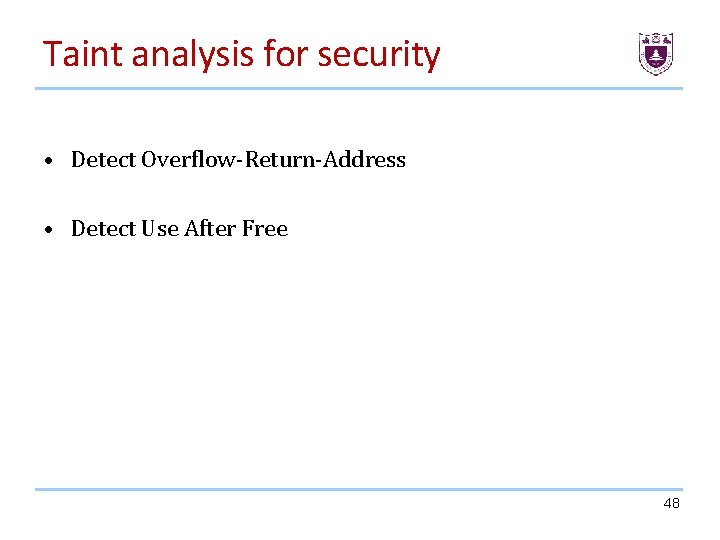 Taint analysis for security • Detect Overflow-Return-Address • Detect Use After Free 48