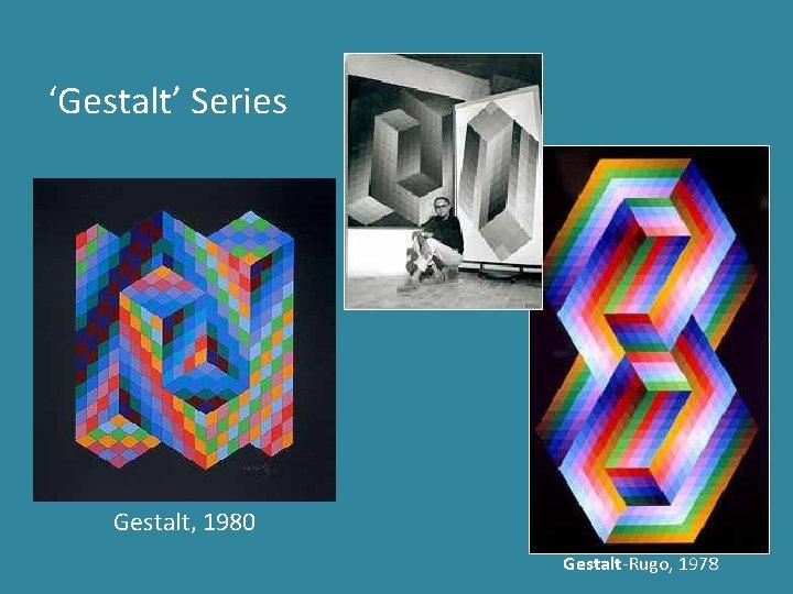 'Gestalt' Series Gestalt, 1980 Gestalt-Rugo, 1978
