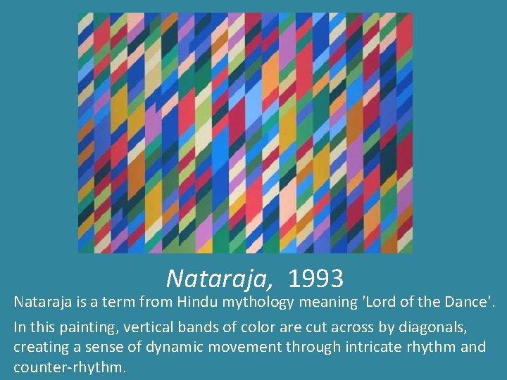 Nataraja, 1993 Nataraja is a term from Hindu mythology meaning 'Lord of the Dance'.