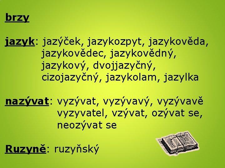 brzy jazyk: jazýček, jazykozpyt, jazykověda, jazykovědec, jazykovědný, jazykový, dvojjazyčný, cizojazyčný, jazykolam, jazylka nazývat: vyzývat,