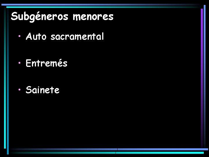 Subgéneros menores • Auto sacramental • Entremés • Sainete