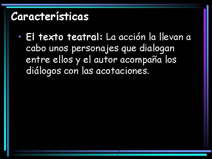 Características • El texto teatral: La acción la llevan a cabo unos personajes que