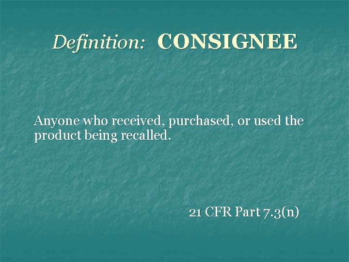 Definition: CONSIGNEE Anyone who received, purchased, or used the product being recalled. 21 CFR