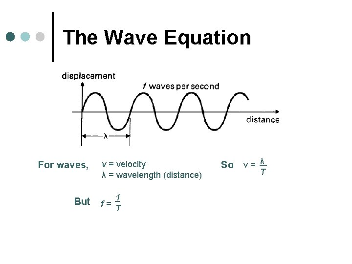 The Wave Equation For waves, But v = velocity λ = wavelength (distance) f=