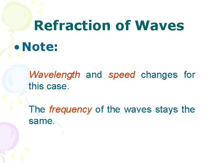 Refraction of Waves • Note: Wavelength and speed changes for this case. The frequency