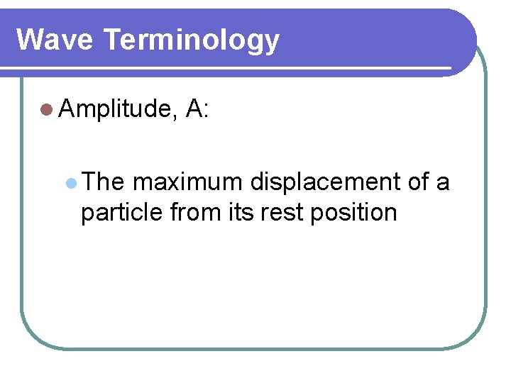 Wave Terminology l Amplitude, l The A: maximum displacement of a particle from its