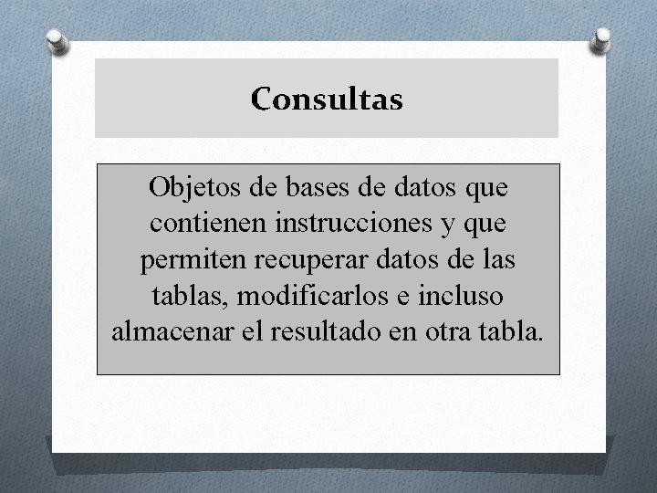 Consultas Objetos de bases de datos que contienen instrucciones y que permiten recuperar datos