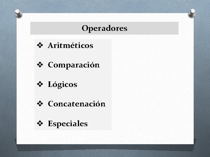 Operadores v Aritméticos v Comparación v Lógicos v Concatenación v Especiales
