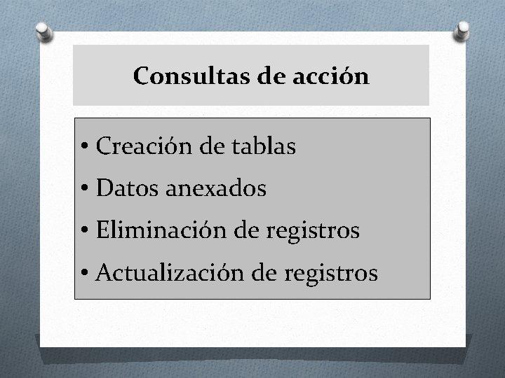 Consultas de acción • Creación de tablas • Datos anexados • Eliminación de registros