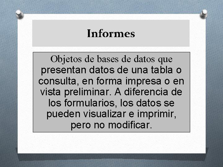 Informes Objetos de bases de datos que presentan datos de una tabla o consulta,