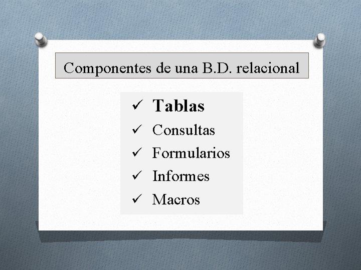 Componentes de una B. D. relacional ü Tablas ü Consultas ü Formularios ü Informes