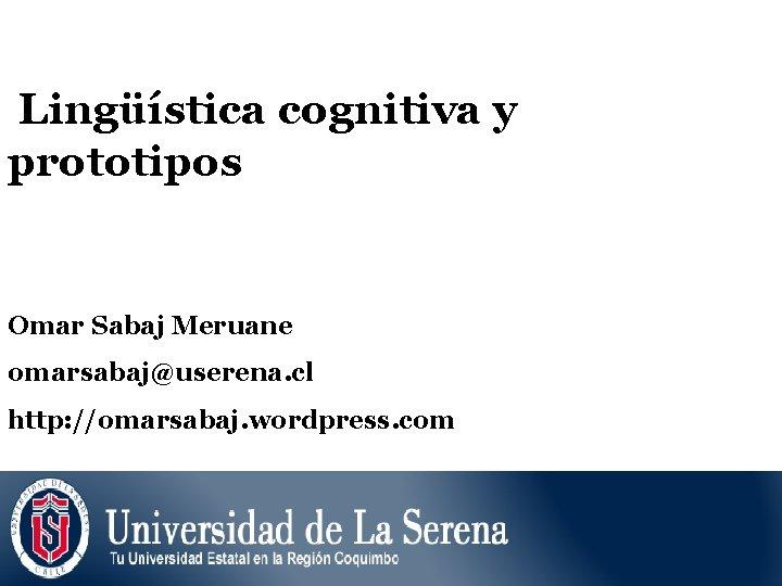 Lingüística cognitiva y prototipos Omar Sabaj Meruane omarsabaj@userena. cl http: //omarsabaj. wordpress. com
