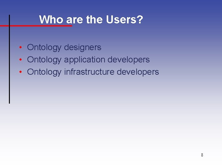Who are the Users? • Ontology designers • Ontology application developers • Ontology infrastructure