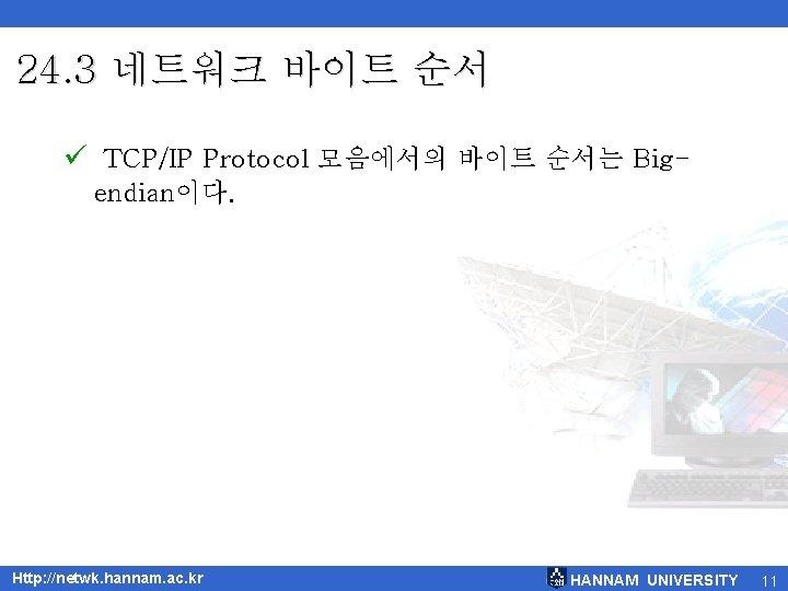 24. 3 네트워크 바이트 순서 ü TCP/IP Protocol 모음에서의 바이트 순서는 Bigendian이다. Http: //netwk.