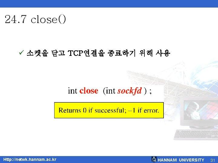 24. 7 close() ü 소켓을 닫고 TCP연결을 종료하기 위해 사용 Http: //netwk. hannam. ac.