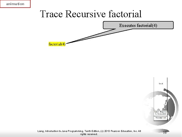 animation Trace Recursive factorial Executes factorial(4) Liang, Introduction to Java Programming, Tenth Edition, (c)