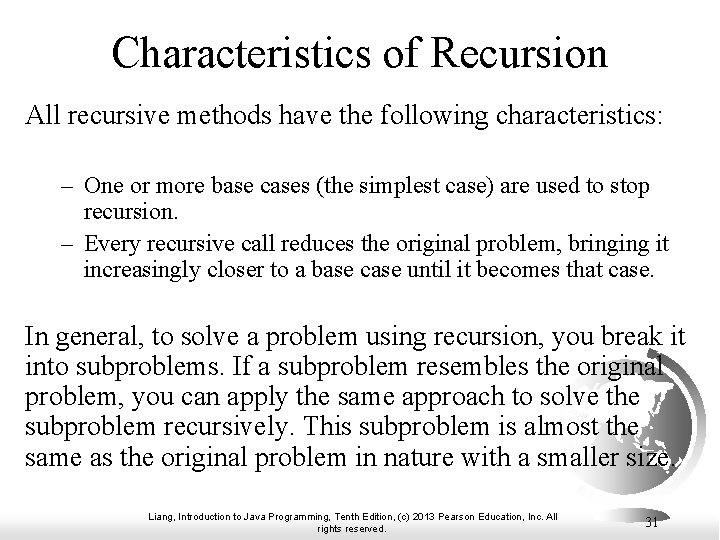 Characteristics of Recursion All recursive methods have the following characteristics: – One or more