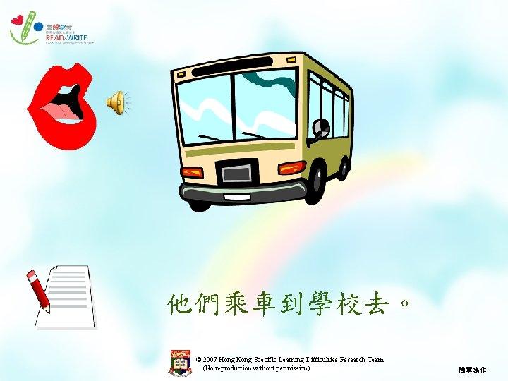 他們乘車到學校去。 © 2007 Hong Kong Specific Learning Difficulties Research Team (No reproduction without permission)