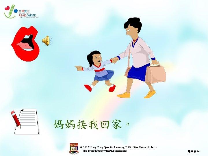 媽媽接我回家。 © 2007 Hong Kong Specific Learning Difficulties Research Team (No reproduction without permission)
