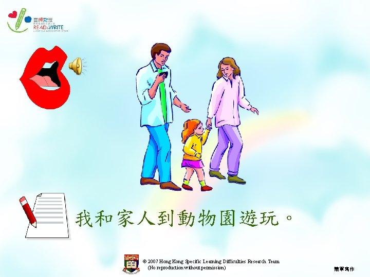 我和家人到動物園遊玩。 © 2007 Hong Kong Specific Learning Difficulties Research Team (No reproduction without permission)