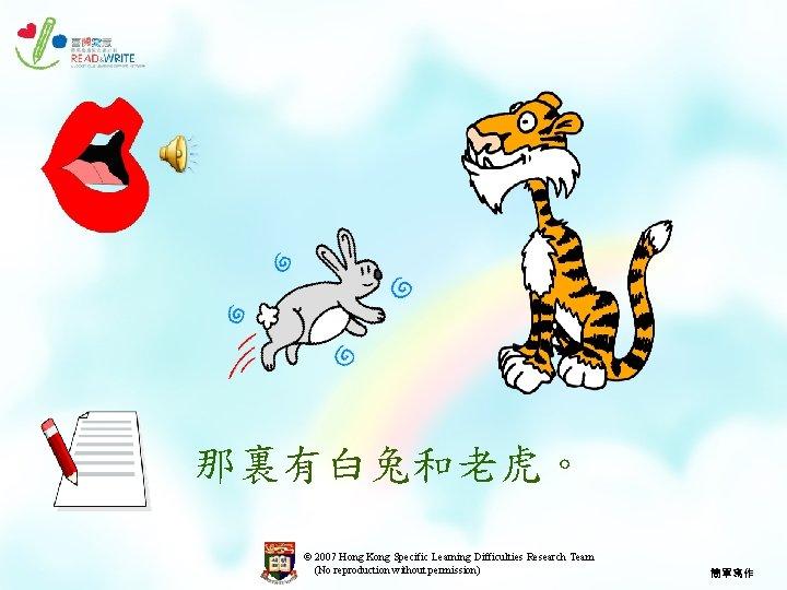 那裏有白兔和老虎。 © 2007 Hong Kong Specific Learning Difficulties Research Team (No reproduction without permission)