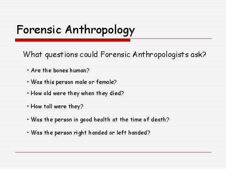 Forensic Anthropology What questions could Forensic Anthropologists ask? • Are the bones human? •