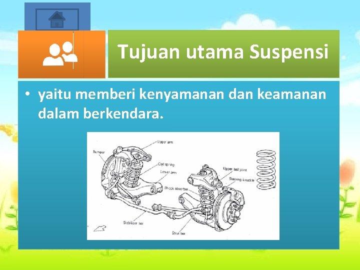Start Tujuan utama Suspensi • yaitu memberi kenyamanan dan keamanan dalam berkendara.