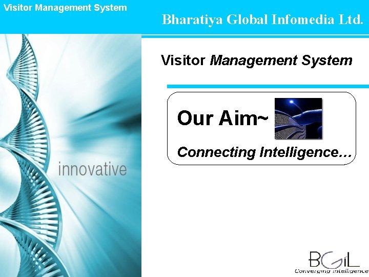 Visitor Management System Bharatiya Global Infomedia Ltd. Visitor Management System Our Aim~ Connecting Intelligence…