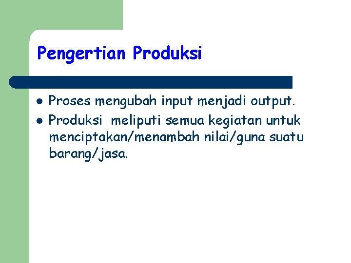 Pengertian Produksi l l Proses mengubah input menjadi output. Produksi meliputi semua kegiatan untuk