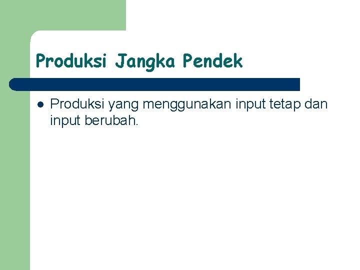 Produksi Jangka Pendek l Produksi yang menggunakan input tetap dan input berubah.