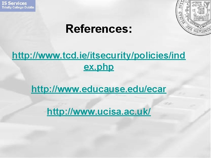 References: http: //www. tcd. ie/itsecurity/policies/ind ex. php http: //www. educause. edu/ecar http: //www. ucisa.